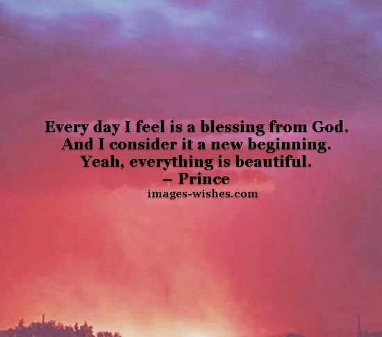Every day I feel is a blessing from God. And I consider it a new beginning. Yeah, everything is beautiful. – Prince