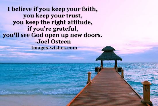 I believe if you keep your faith, you keep your trust, you keep the right attitude, if you're grateful, you'll see God open up new doors. Joel Osteen