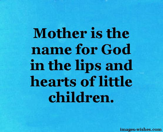 Mother is the name for God in the lips and hearts of little children. — Beautiful Quotes on Motherhood 2018