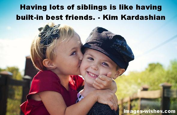 National Siblings Day Quotes for Brothers- Having lots of siblings is like having built-in best friends. - Kim Kardashian