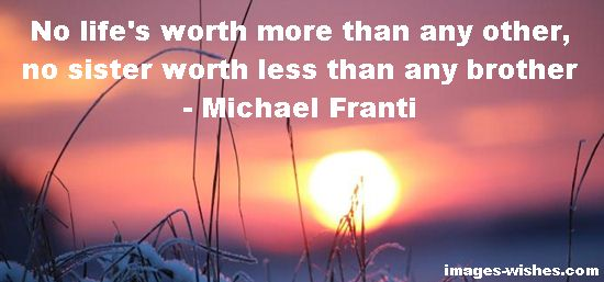 No life's worth more than any other, no sister worth less than any brother. ― Michael Franti