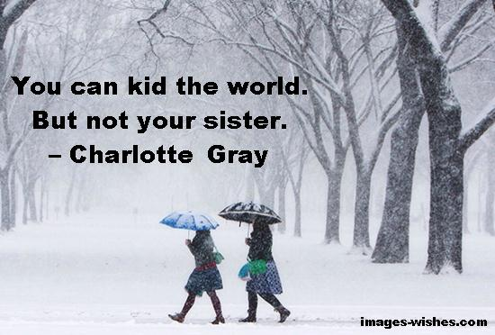 You can kid the world. But not your sister. – Charlotte Gray
